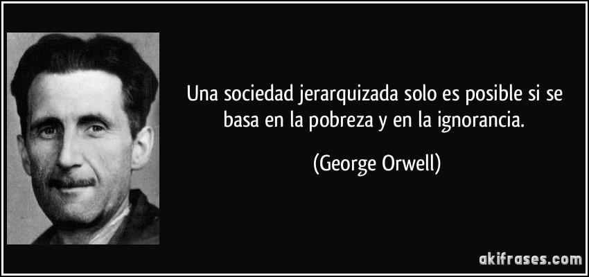 Una sociedad jerarquizada solo es posible si se basa en la pobreza y en la ignorancia. (George Orwell)