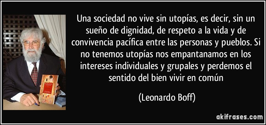 Una sociedad no vive sin utopías, es decir, sin un sueño de dignidad, de respeto a la vida y de convivencia pacífica entre las personas y pueblos. Si no tenemos utopías nos empantanamos en los intereses individuales y grupales y perdemos el sentido del bien vivir en común (Leonardo Boff)