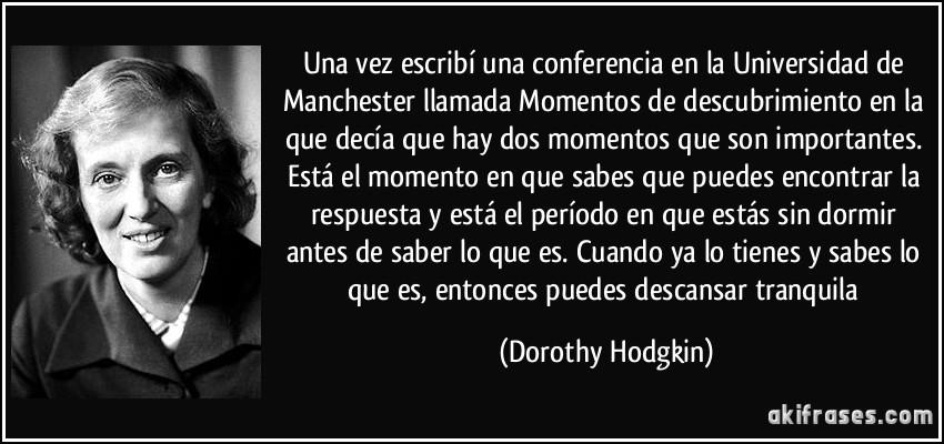 Una vez escribí una conferencia en la Universidad de Manchester llamada Momentos de descubrimiento en la que decía que hay dos momentos que son importantes. Está el momento en que sabes que puedes encontrar la respuesta y está el período en que estás sin dormir antes de saber lo que es. Cuando ya lo tienes y sabes lo que es, entonces puedes descansar tranquila (Dorothy Hodgkin)