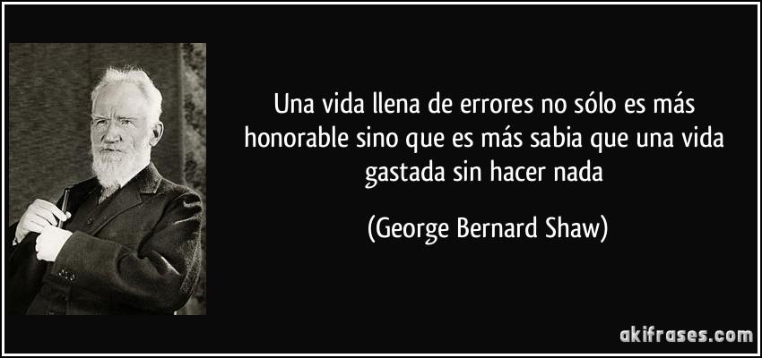 Una vida llena de errores no sólo es más honorable sino que es más sabia que una vida gastada sin hacer nada (George Bernard Shaw)