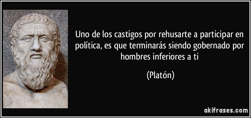 Uno de los castigos por rehusarte a participar en política, es que terminarás siendo gobernado por hombres inferiores a ti (Platón)