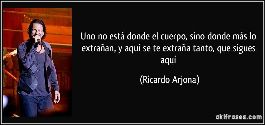 Uno no está donde el cuerpo, sino donde más lo extrañan, y aquí se te extraña tanto, que sigues aquí (Ricardo Arjona)