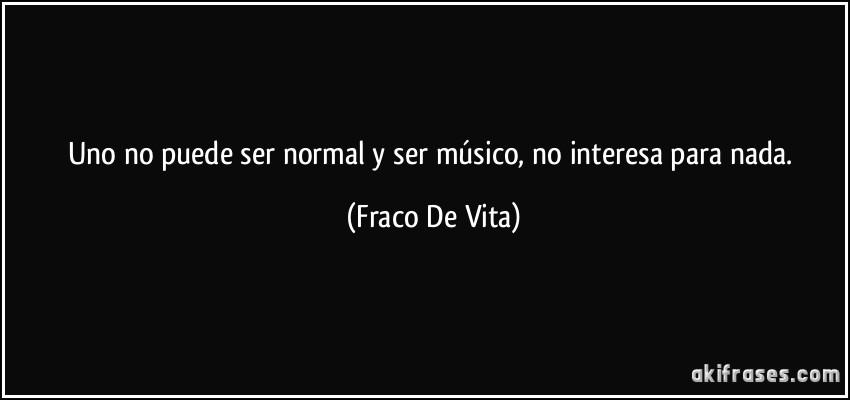 Uno No Puede Ser Normal Y Ser Músico No Interesa Para Nada