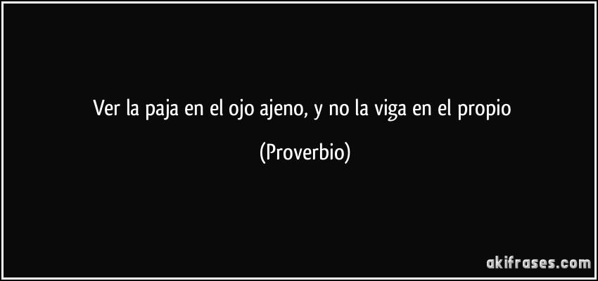 Ver la paja en el ojo ajeno, y no la viga en el propio (Proverbio)