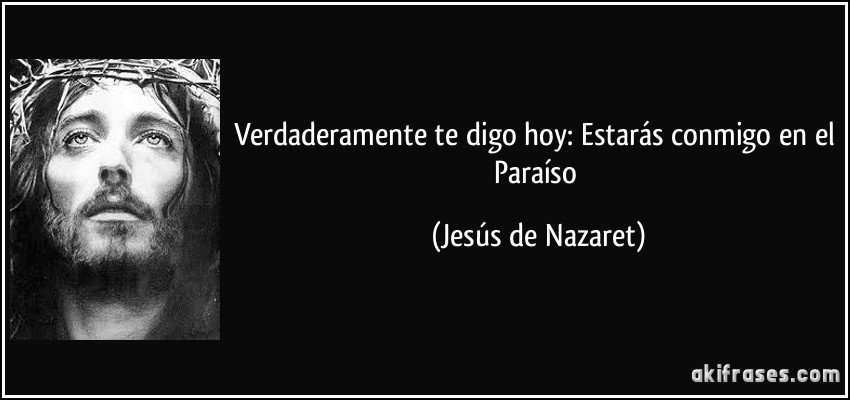 Verdaderamente te digo hoy: Estarás conmigo en el Paraíso (Jesús de Nazaret)