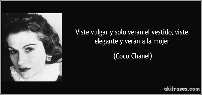Viste vulgar y solo verán el vestido, viste elegante y verán a la mujer (Coco Chanel)