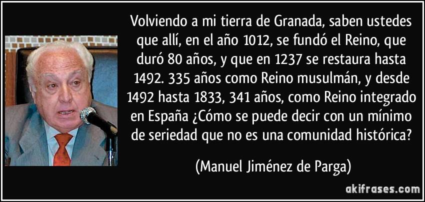 Volviendo a mi tierra de Granada, saben ustedes que allí, en el año 1012, se fundó el Reino, que duró 80 años, y que en 1237 se restaura hasta 1492. 335 años como Reino musulmán, y desde 1492 hasta 1833, 341 años, como Reino integrado en España ¿Cómo se puede decir con un mínimo de seriedad que no es una comunidad histórica? (Manuel Jiménez de Parga)