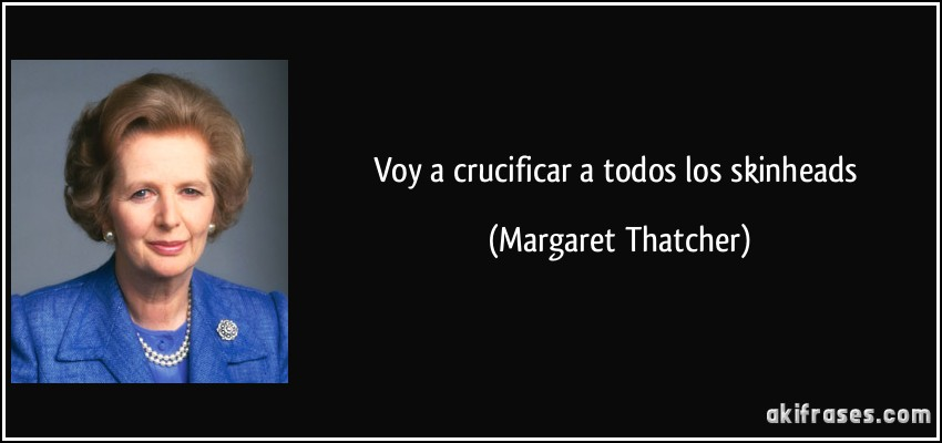 Voy a crucificar a todos los skinheads (Margaret Thatcher)