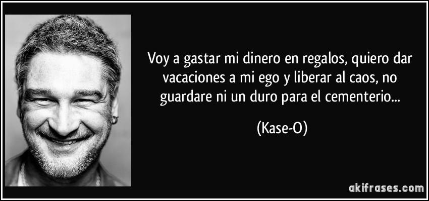 Voy a gastar mi dinero en regalos, quiero dar vacaciones a mi ego y liberar al caos, no guardare ni un duro para el cementerio... (Kase-O)