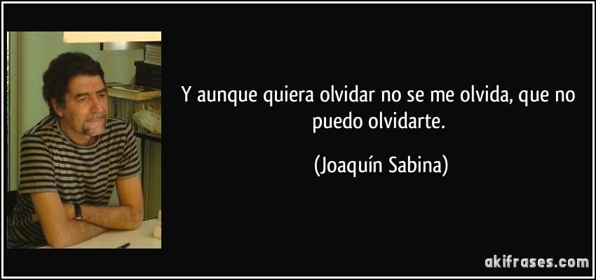 Y aunque quiera olvidar no se me olvida, que no puedo olvidarte. (Joaquín Sabina)