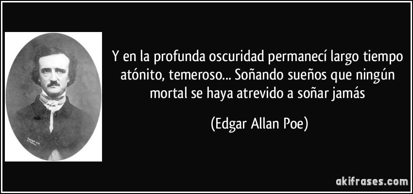 Y en la profunda oscuridad permanecí largo tiempo atónito, temeroso... Soñando sueños que ningún mortal se haya atrevido a soñar jamás (Edgar Allan Poe)