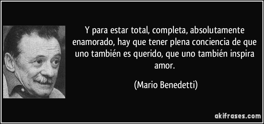 Y para estar total, completa, absolutamente enamorado, hay que tener plena conciencia de que uno también es querido, que uno también inspira amor. (Mario Benedetti)