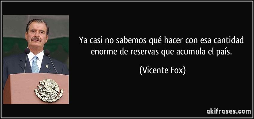 Ya casi no sabemos qué hacer con esa cantidad enorme de reservas que acumula el país. (Vicente Fox)