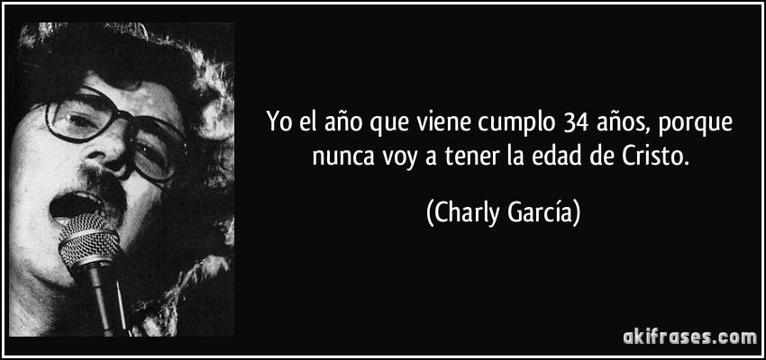 Yo el año que viene cumplo 34 años, porque nunca voy a tener la edad de Cristo. (Charly García)