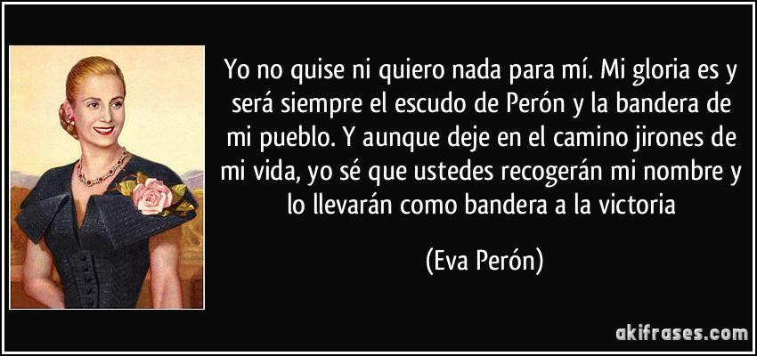 Yo no quise ni quiero nada para mí. Mi gloria es y será siempre el escudo de Perón y la bandera de mi pueblo. Y aunque deje en el camino jirones de mi vida, yo sé que ustedes recogerán mi nombre y lo llevarán como bandera a la victoria (Eva Perón)