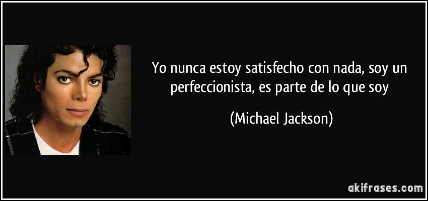 Yo Nunca Estoy Satisfecho Con Nada Soy Un Perfeccionista Es