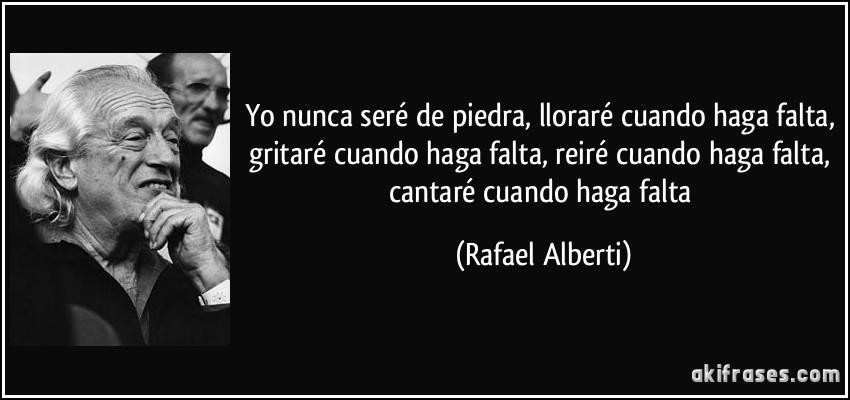 Yo nunca seré de piedra, lloraré cuando haga falta, gritaré cuando haga falta, reiré cuando haga falta, cantaré cuando haga falta (Rafael Alberti)