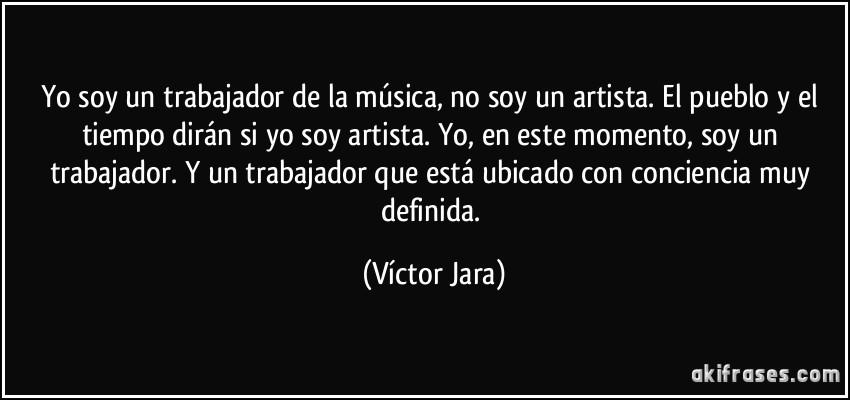Yo soy un trabajador de la música, no soy un artista. El pueblo ...