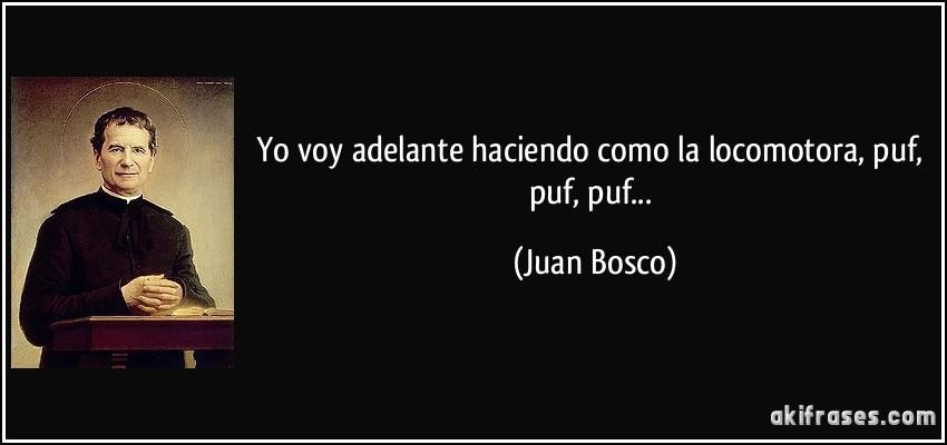 Yo voy adelante haciendo como la locomotora, puf, puf, puf... (Juan Bosco)